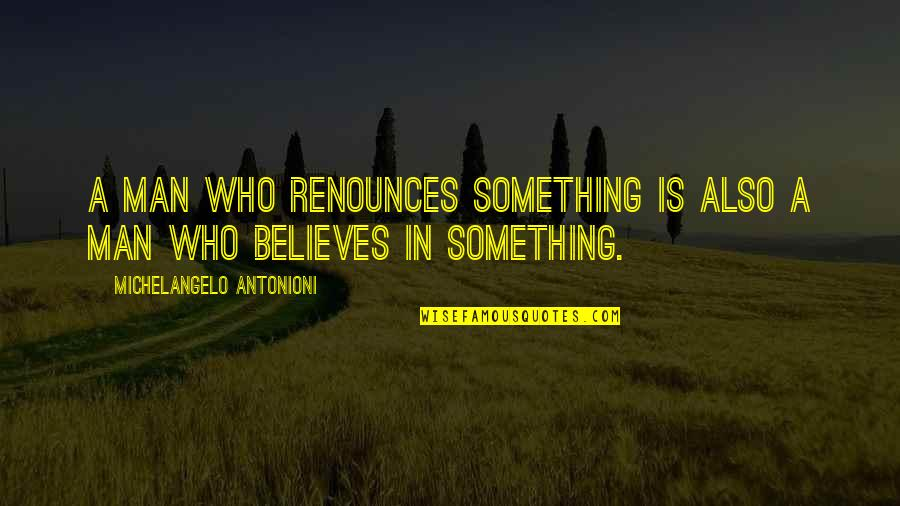Man Who Quotes By Michelangelo Antonioni: A man who renounces something is also a