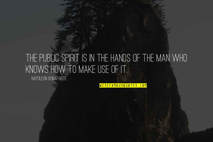 Man Who Quotes By Napoleon Bonaparte: The public spirit is in the hands of