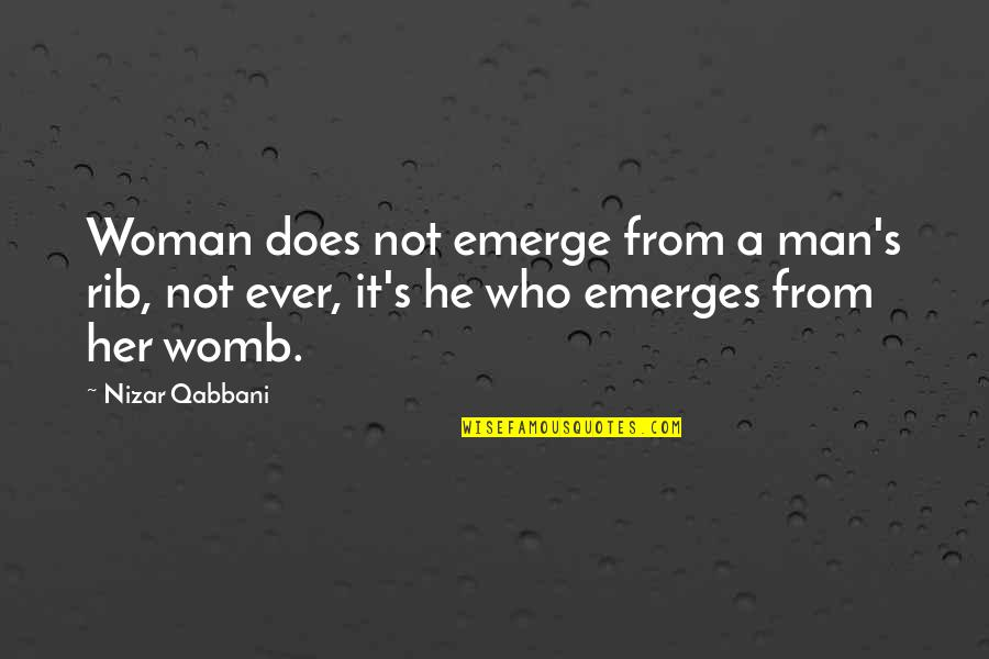 Man Who Quotes By Nizar Qabbani: Woman does not emerge from a man's rib,