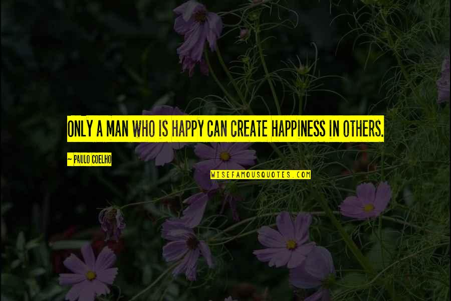 Man Who Quotes By Paulo Coelho: Only a man who is happy can create