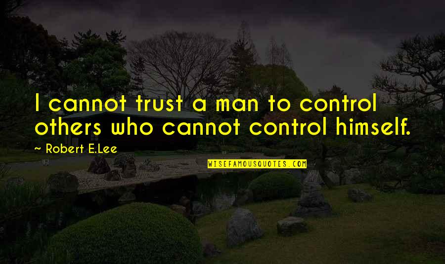 Man Who Quotes By Robert E.Lee: I cannot trust a man to control others