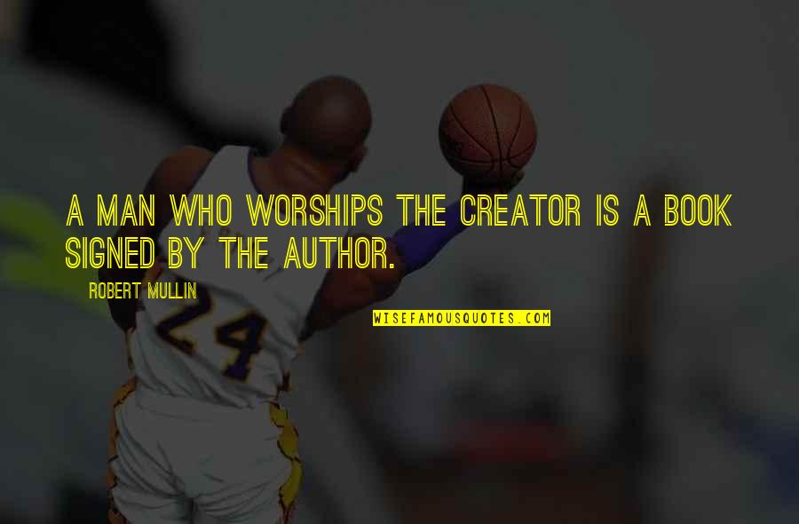 Man Who Quotes By Robert Mullin: A man who worships the Creator is a