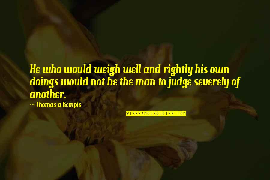Man Who Quotes By Thomas A Kempis: He who would weigh well and rightly his
