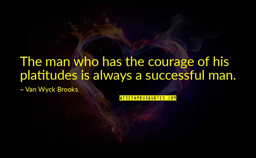 Man Who Quotes By Van Wyck Brooks: The man who has the courage of his