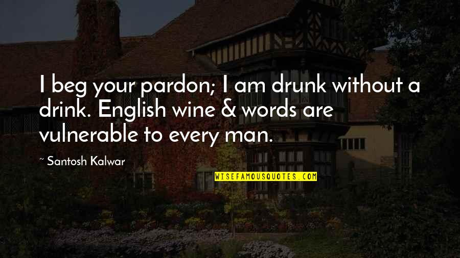Man Without Words Quotes By Santosh Kalwar: I beg your pardon; I am drunk without