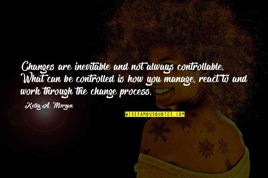Manage Change Quotes By Kelly A. Morgan: Changes are inevitable and not always controllable. What