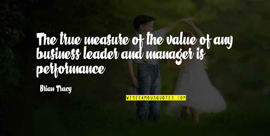 Manager Leader Quotes By Brian Tracy: The true measure of the value of any