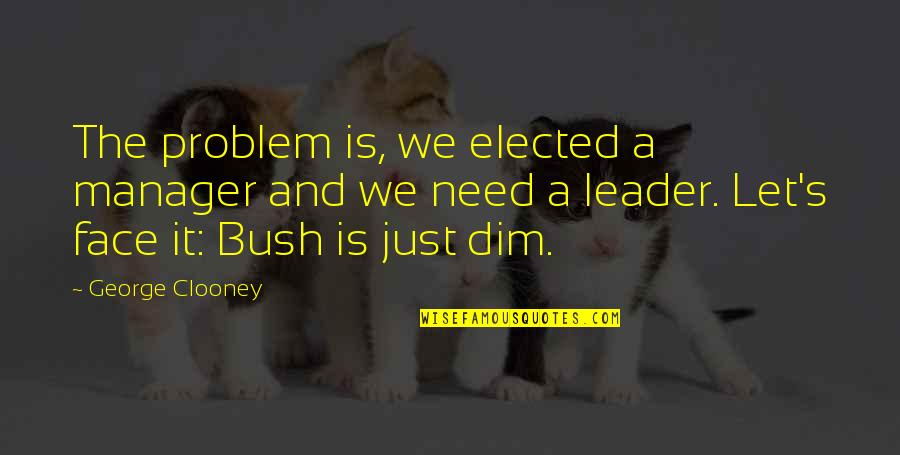 Manager Leader Quotes By George Clooney: The problem is, we elected a manager and