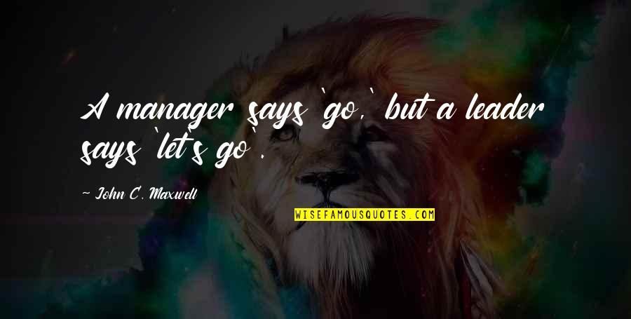 Manager Leader Quotes By John C. Maxwell: A manager says 'go,' but a leader says