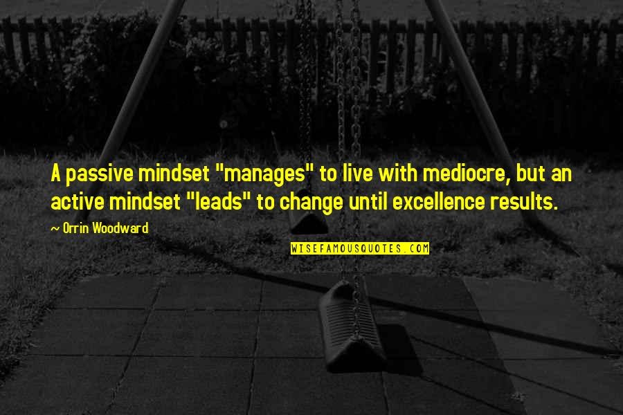 "Manager Leader Quotes By Orrin Woodward: A passive mindset ""manages"" to live with mediocre,"
