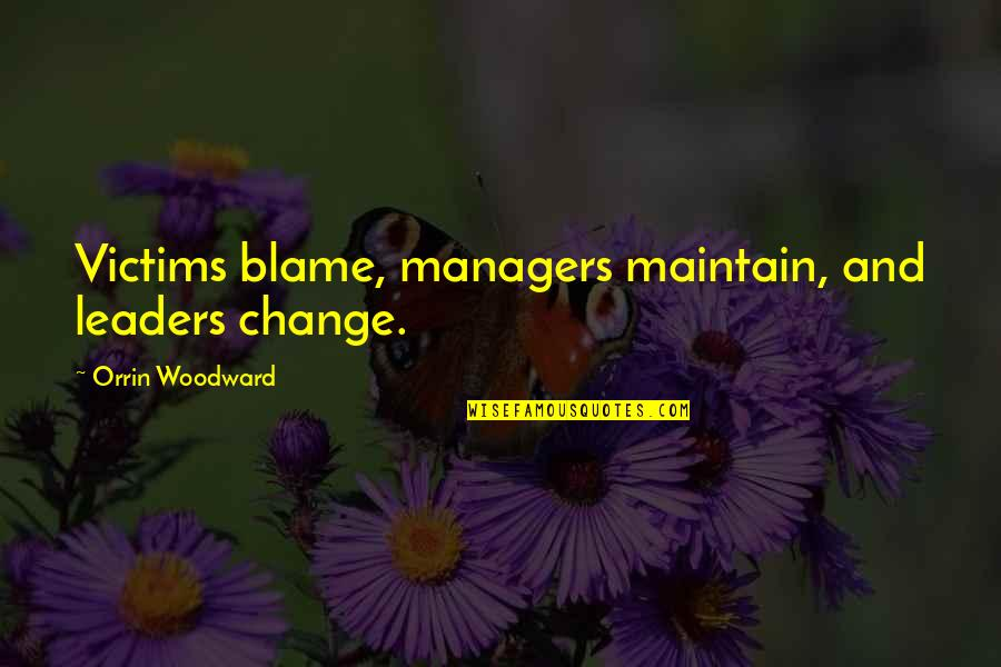 Manager Leader Quotes By Orrin Woodward: Victims blame, managers maintain, and leaders change.