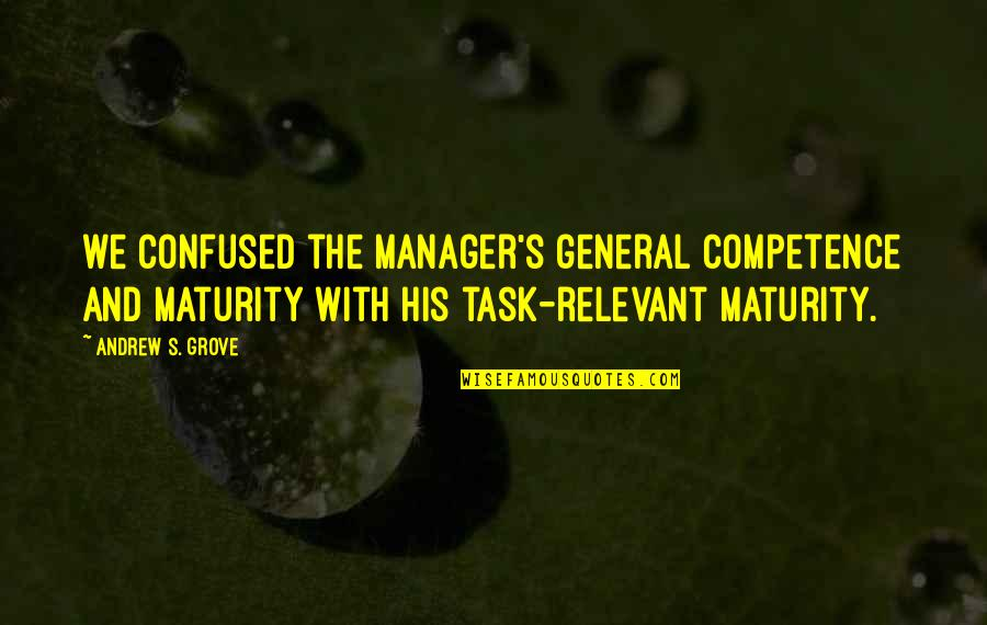 Manager Quotes By Andrew S. Grove: we confused the manager's general competence and maturity