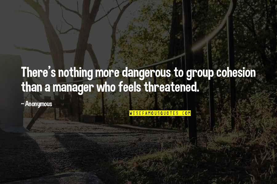 Manager Quotes By Anonymous: There's nothing more dangerous to group cohesion than