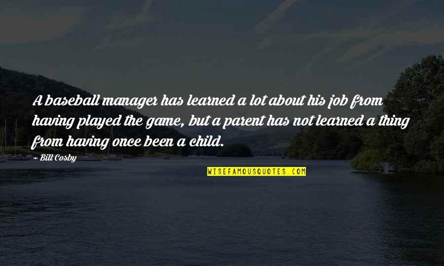 Manager Quotes By Bill Cosby: A baseball manager has learned a lot about