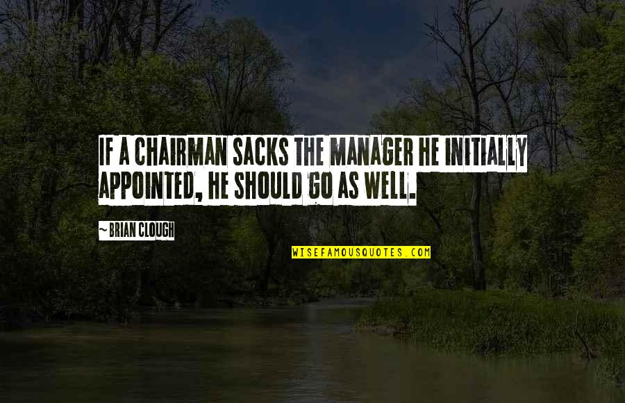 Manager Quotes By Brian Clough: If a chairman sacks the manager he initially