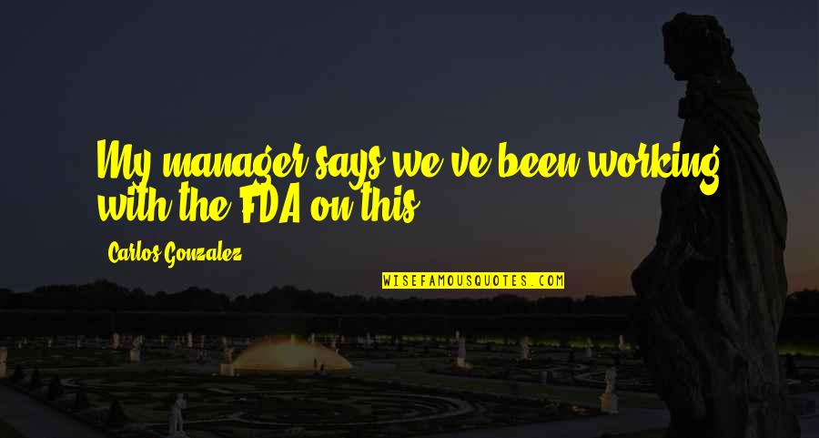 Manager Quotes By Carlos Gonzalez: My manager says we've been working with the