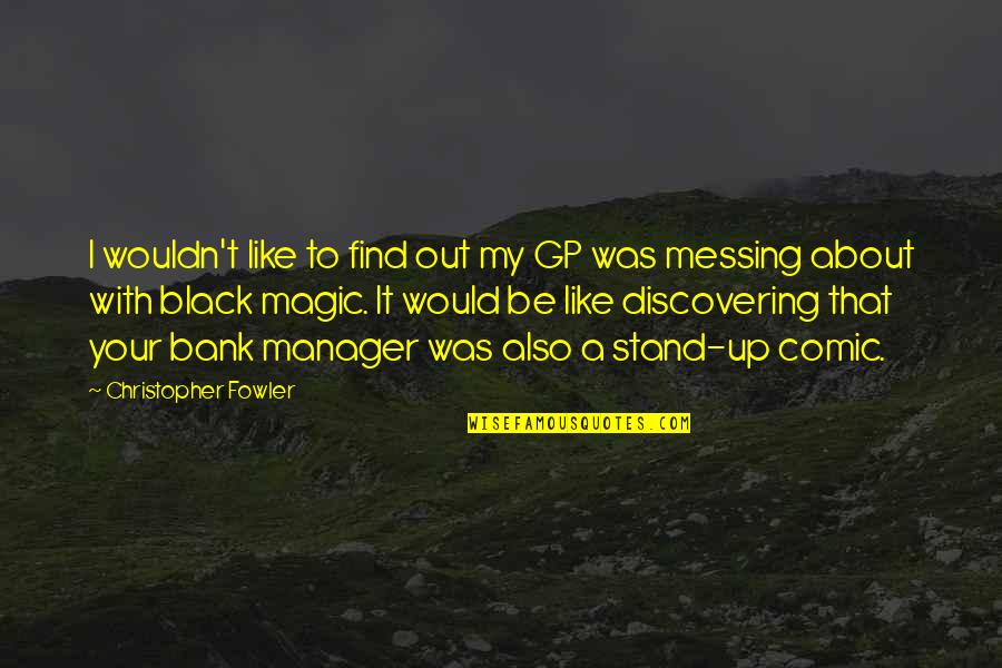 Manager Quotes By Christopher Fowler: I wouldn't like to find out my GP