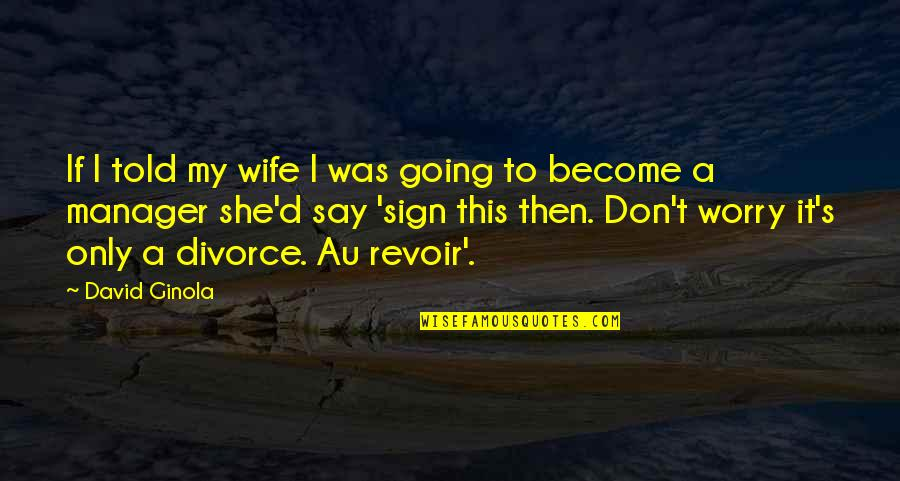 Manager Quotes By David Ginola: If I told my wife I was going