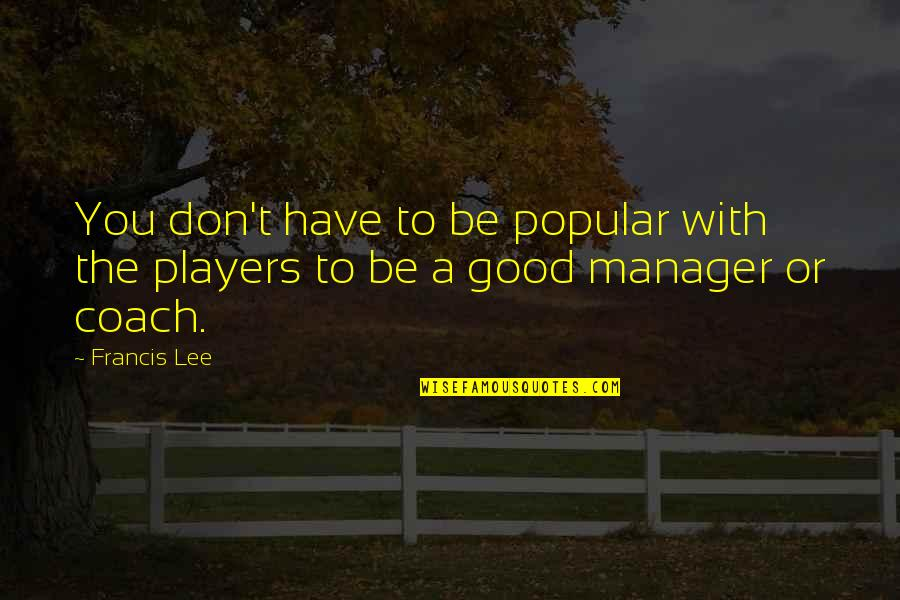 Manager Quotes By Francis Lee: You don't have to be popular with the