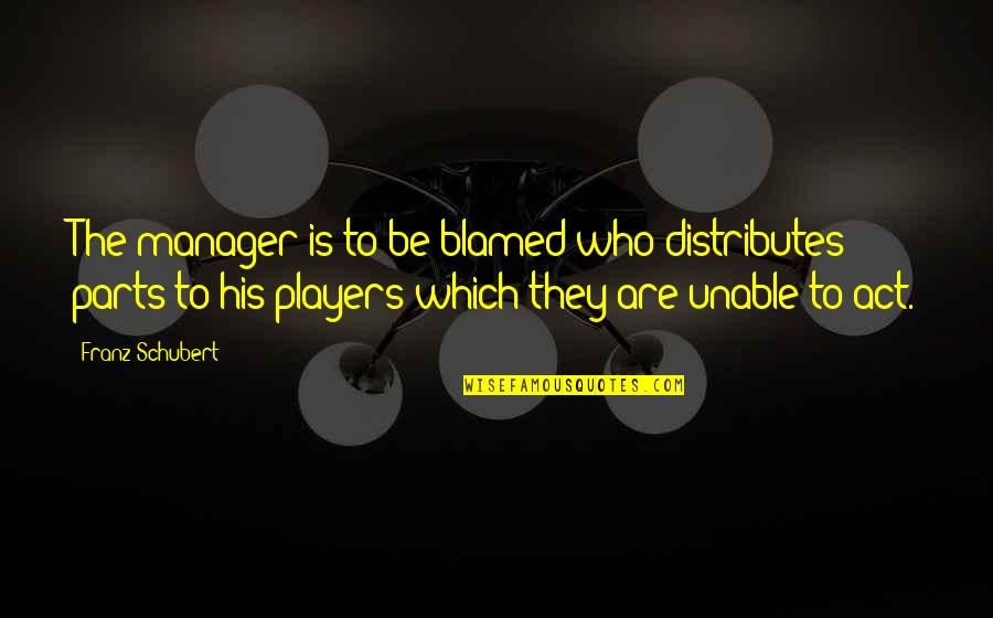 Manager Quotes By Franz Schubert: The manager is to be blamed who distributes
