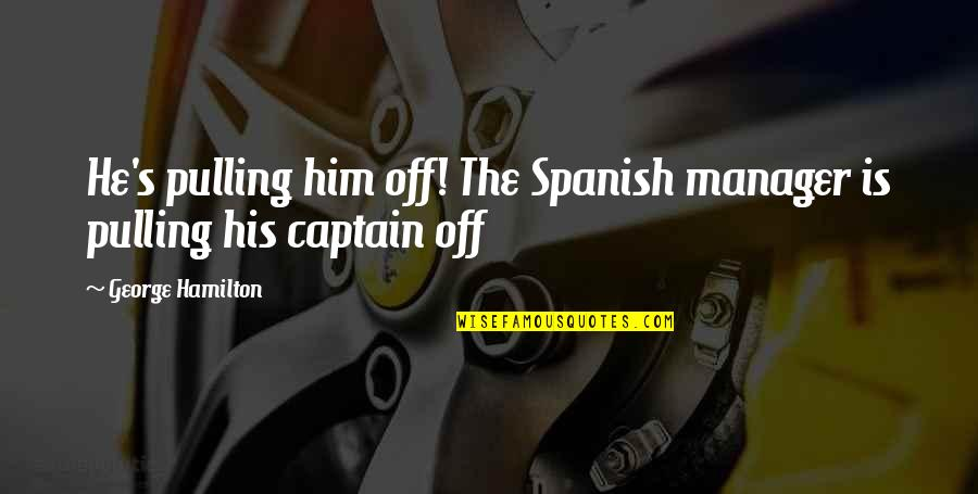 Manager Quotes By George Hamilton: He's pulling him off! The Spanish manager is