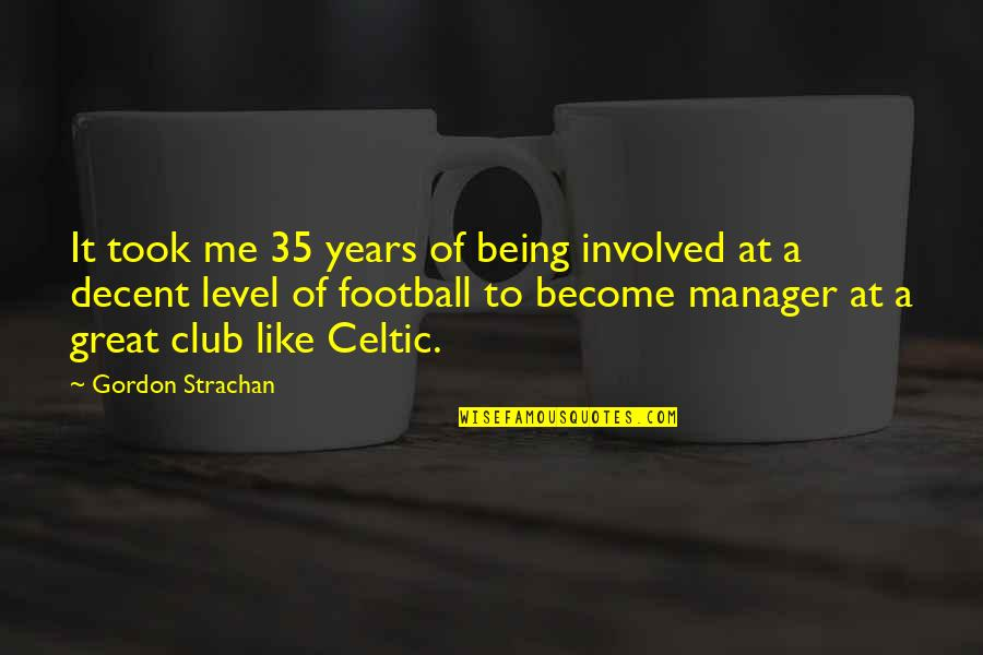 Manager Quotes By Gordon Strachan: It took me 35 years of being involved