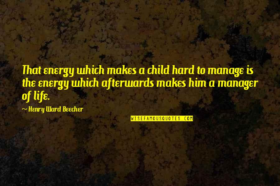 Manager Quotes By Henry Ward Beecher: That energy which makes a child hard to