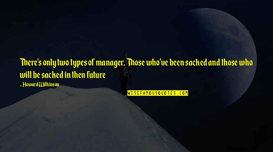 Manager Quotes By Howard Wilkinson: There's only two types of manager. Those who've