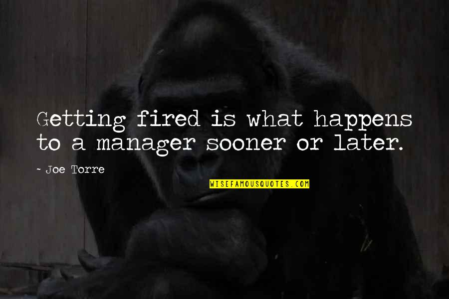 Manager Quotes By Joe Torre: Getting fired is what happens to a manager