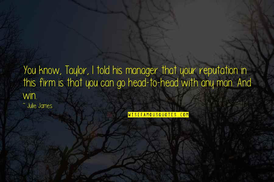 Manager Quotes By Julie James: You know, Taylor, I told his manager that