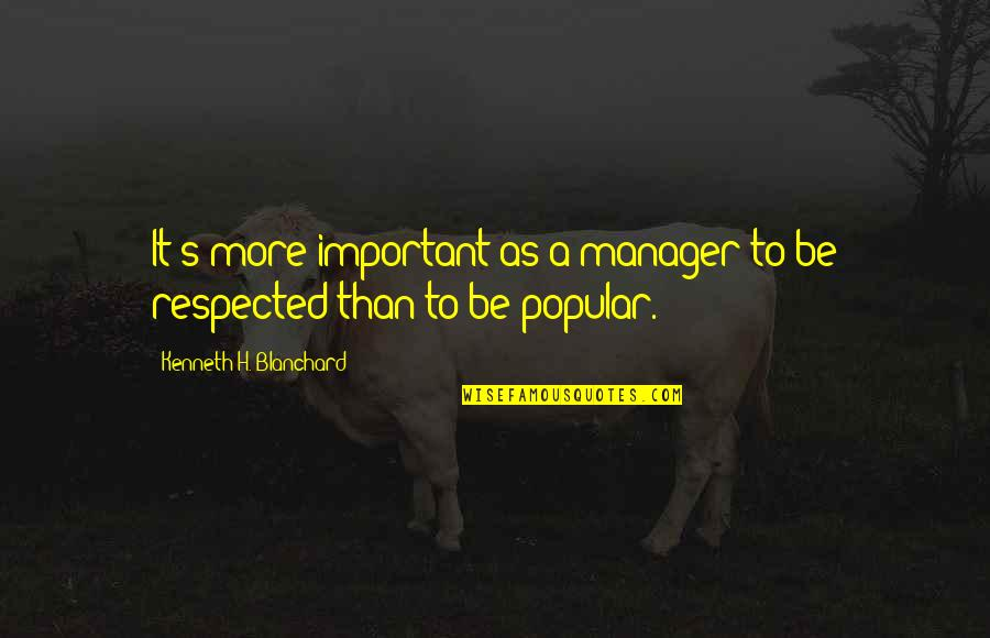 Manager Quotes By Kenneth H. Blanchard: It's more important as a manager to be