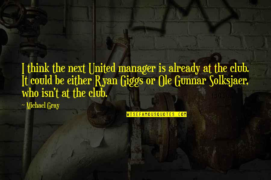 Manager Quotes By Michael Gray: I think the next United manager is already
