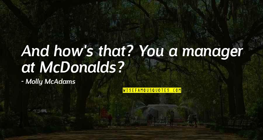 Manager Quotes By Molly McAdams: And how's that? You a manager at McDonalds?
