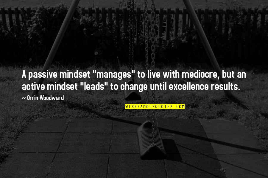 """Manager Quotes By Orrin Woodward: A passive mindset """"manages"""" to live with mediocre,"""