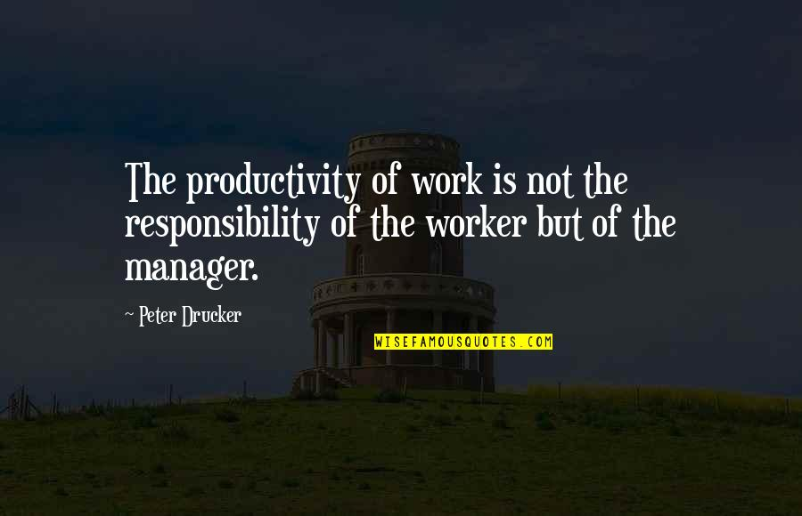Manager Quotes By Peter Drucker: The productivity of work is not the responsibility