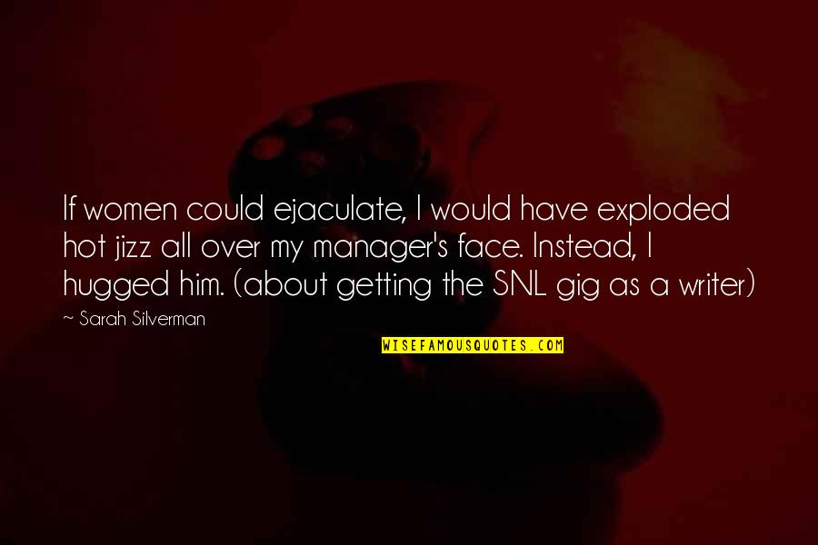 Manager Quotes By Sarah Silverman: If women could ejaculate, I would have exploded