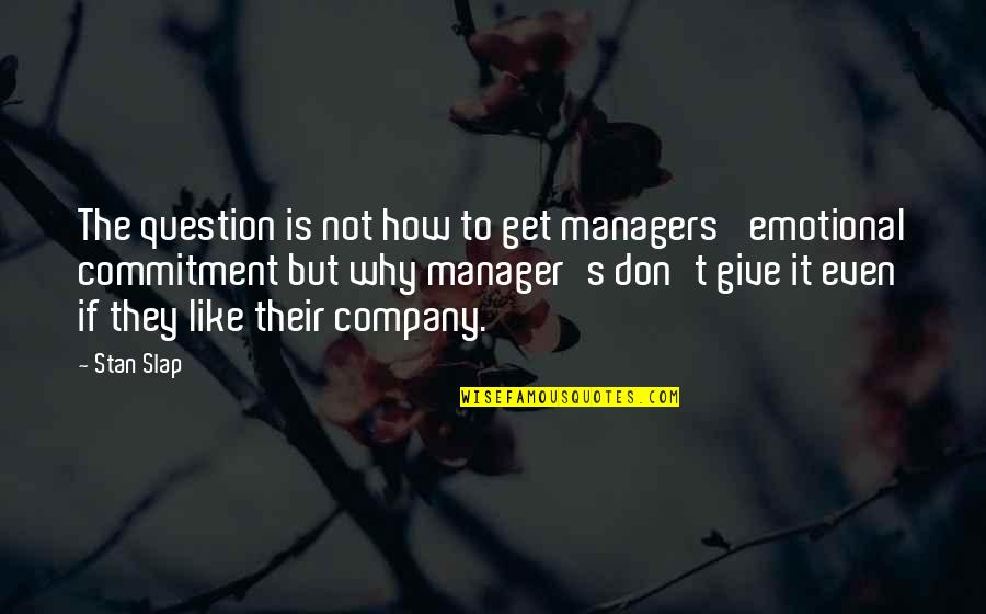 Manager Quotes By Stan Slap: The question is not how to get managers'