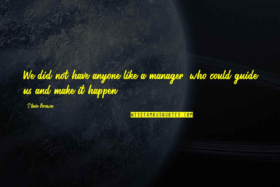 Manager Quotes By Steve Brown: We did not have anyone like a manager,