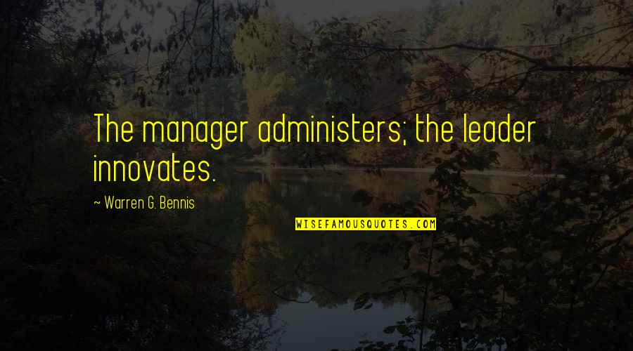 Manager Quotes By Warren G. Bennis: The manager administers; the leader innovates.