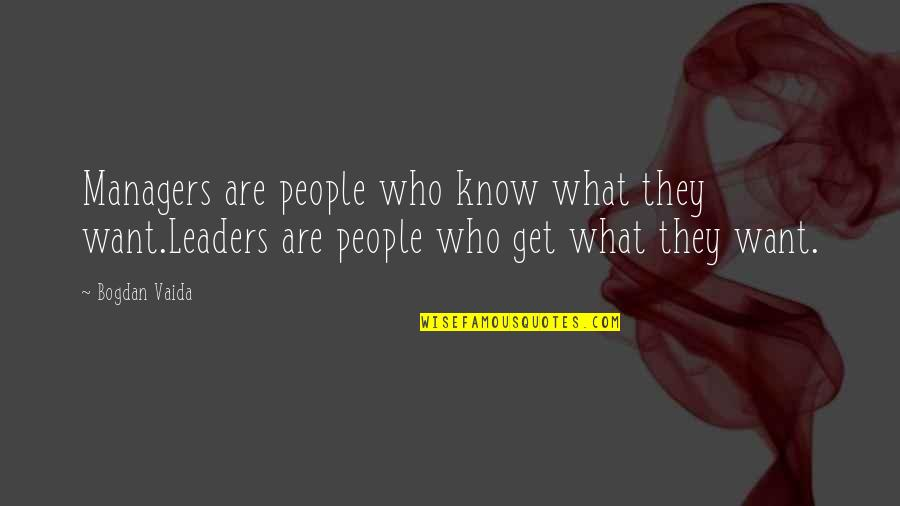 Managers And Leaders Quotes By Bogdan Vaida: Managers are people who know what they want.Leaders