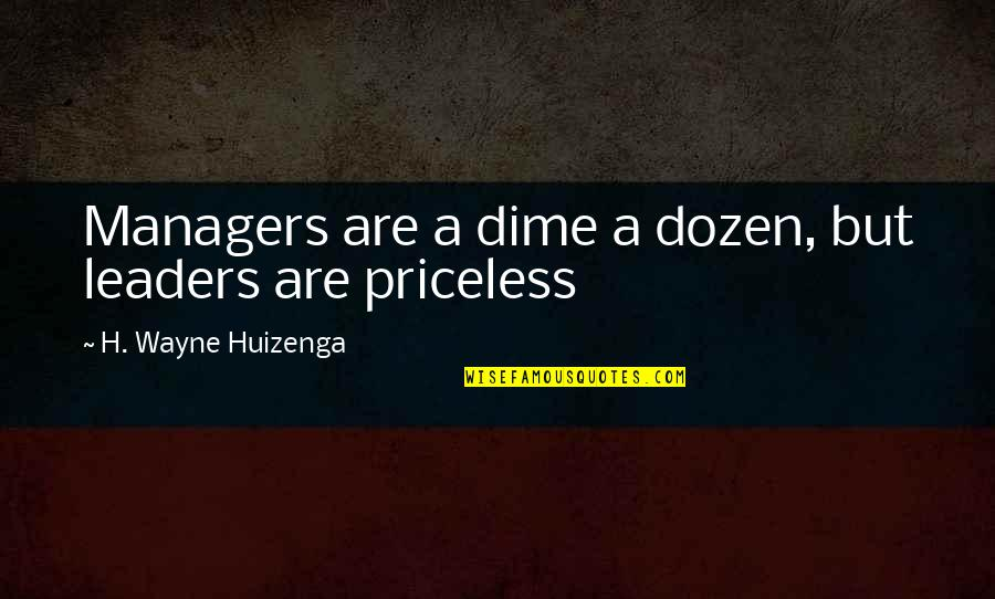 Managers And Leaders Quotes By H. Wayne Huizenga: Managers are a dime a dozen, but leaders