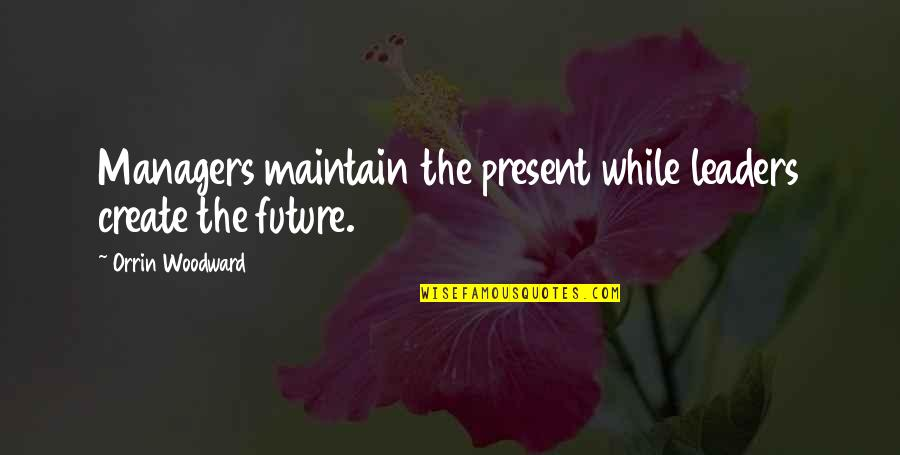 Managers And Leaders Quotes By Orrin Woodward: Managers maintain the present while leaders create the