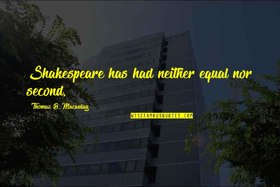 Managers And Leaders Quotes By Thomas B. Macaulay: Shakespeare has had neither equal nor second.