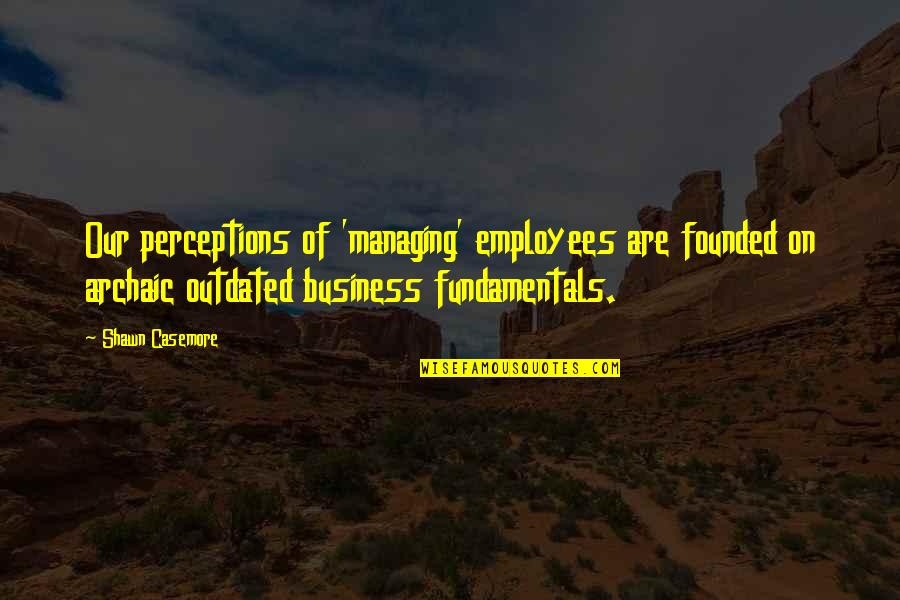 Managing Employees Quotes By Shawn Casemore: Our perceptions of 'managing' employees are founded on