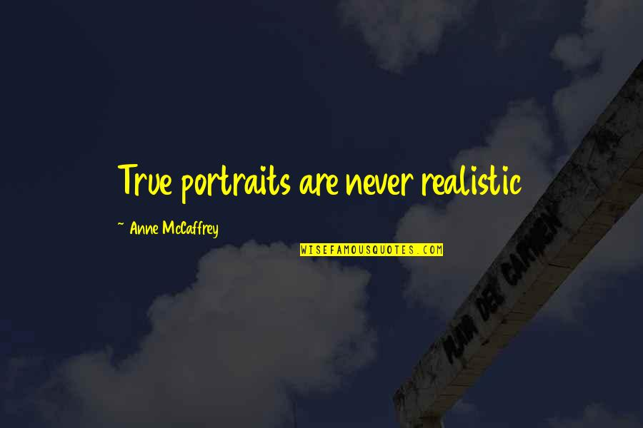 Managing Performance Quotes By Anne McCaffrey: True portraits are never realistic