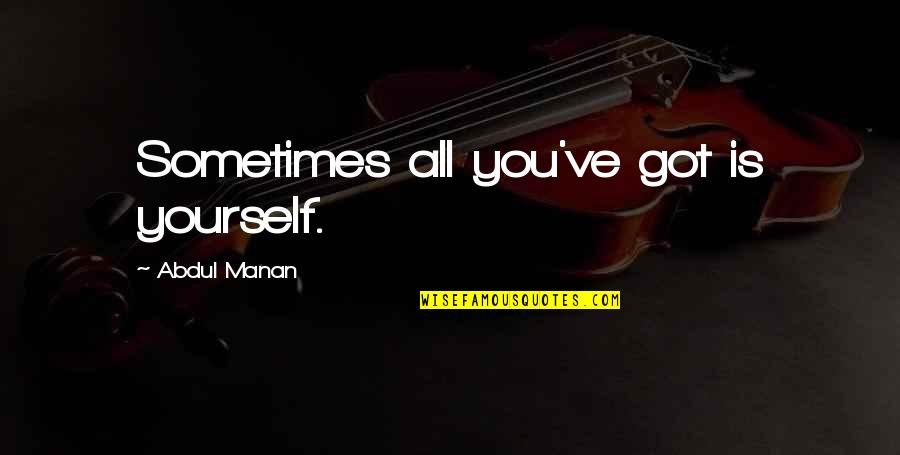 Manan Quotes By Abdul Manan: Sometimes all you've got is yourself.