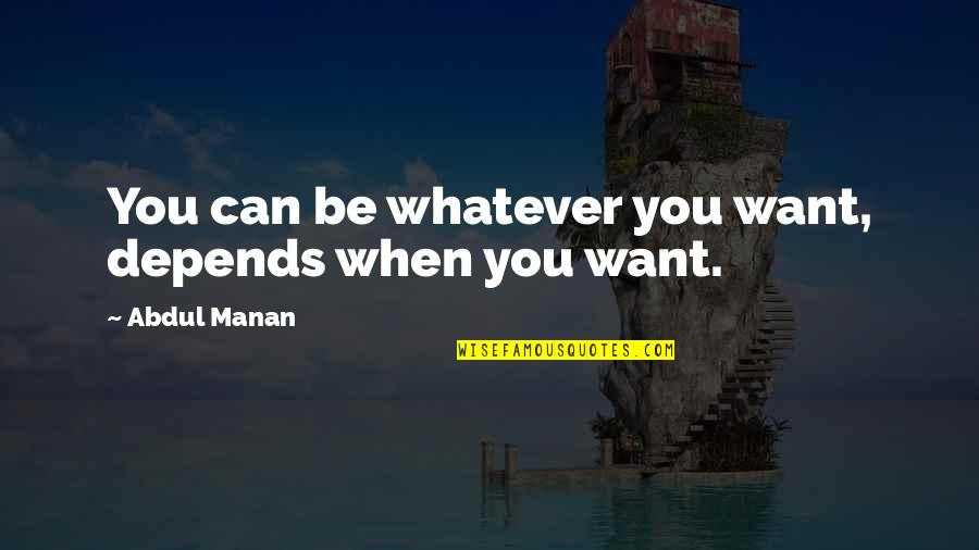 Manan Quotes By Abdul Manan: You can be whatever you want, depends when