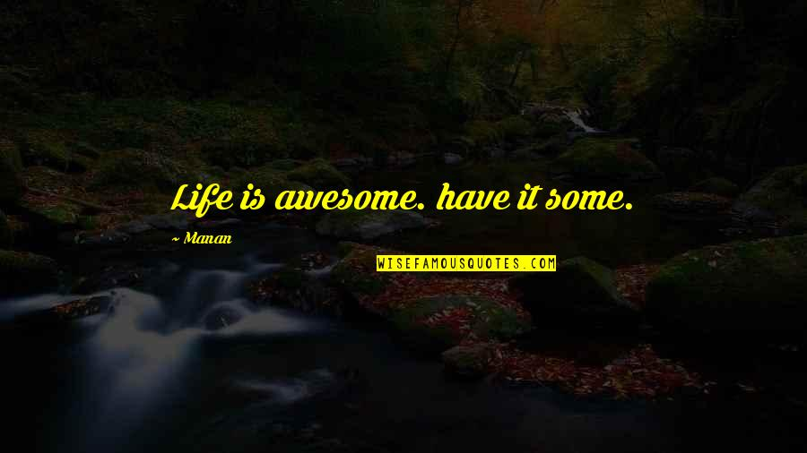Manan Quotes By Manan: Life is awesome. have it some.