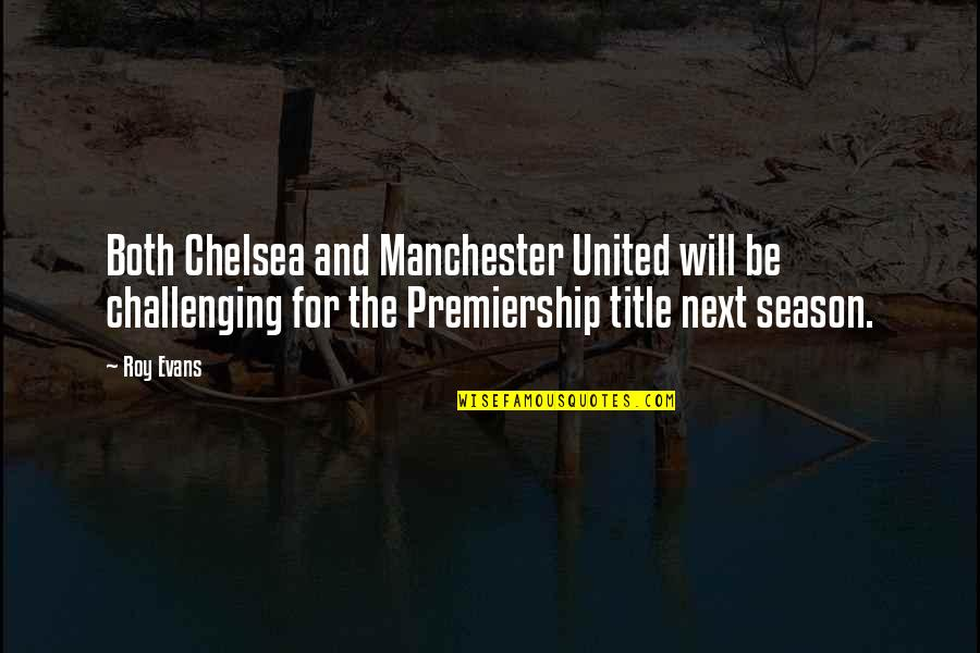 Manchester United Vs Chelsea Quotes By Roy Evans: Both Chelsea and Manchester United will be challenging
