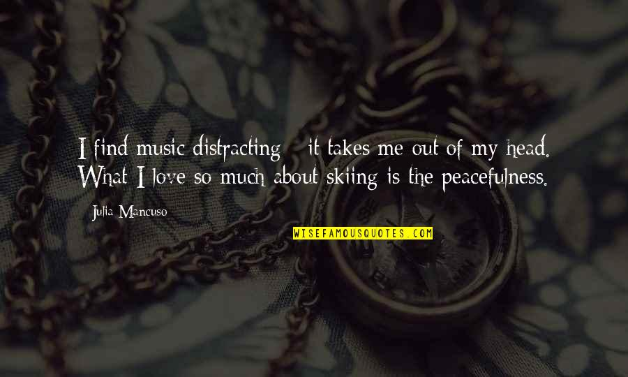 Mancuso Quotes By Julia Mancuso: I find music distracting - it takes me